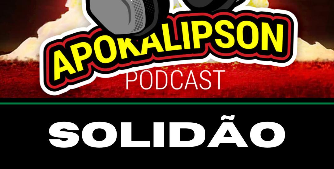 Podcast Apokalipson 04 – Solidão – Antes, agora e depois da quarentena
